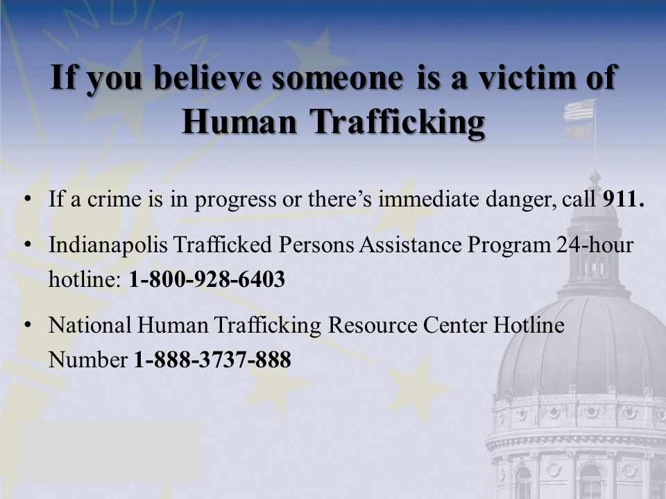 If you believe someone is a victim of Human Trafficking If a crime is in progress or there's immediate danger, call 911. Indianapolis Trafficked Perso