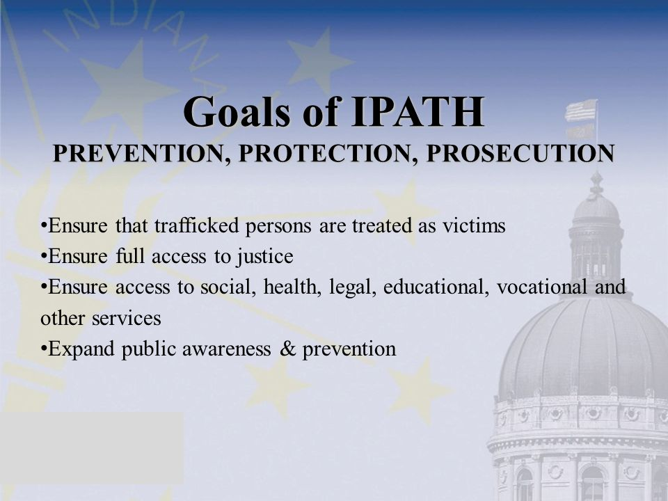 Goals of IPATH PREVENTION, PROTECTION, PROSECUTION Ensure that trafficked persons are treated as victims Ensure full access to justice Ensure access t