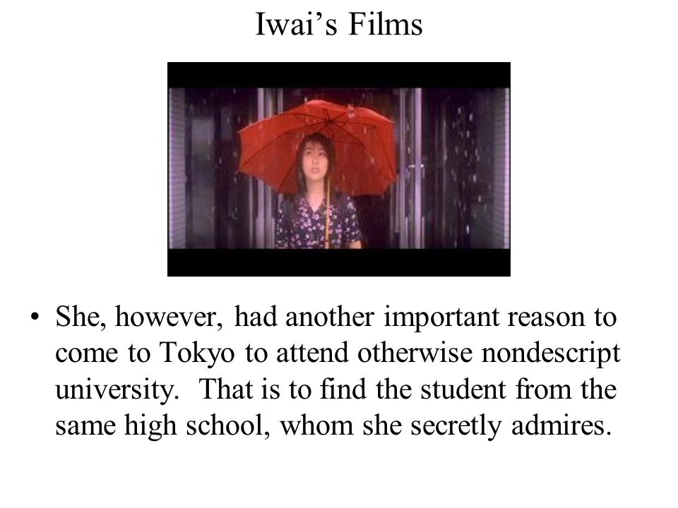 Iwai's Films She, however, had another important reason to come to Tokyo to attend otherwise nondescript university. That is to find the student from