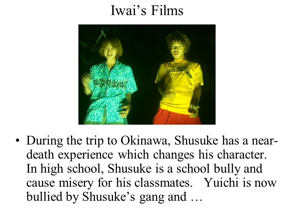 Iwai's Films During the trip to Okinawa, Shusuke has a near- death experience which changes his character. In high school, Shusuke is a school bully a
