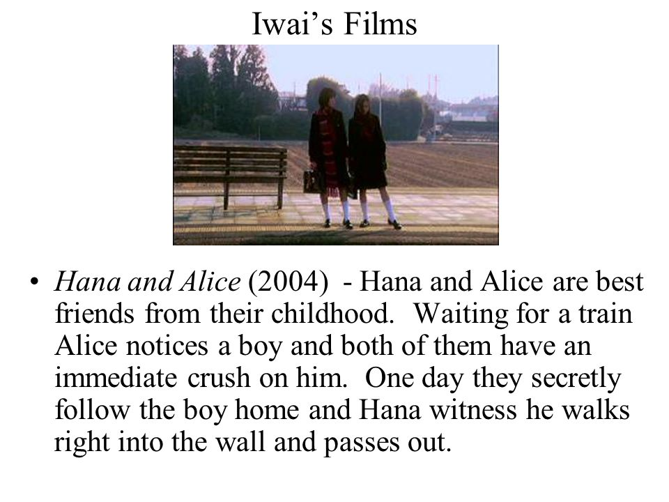 Iwai's Films Hana and Alice (2004) - Hana and Alice are best friends from their childhood. Waiting for a train Alice notices a boy and both of them ha
