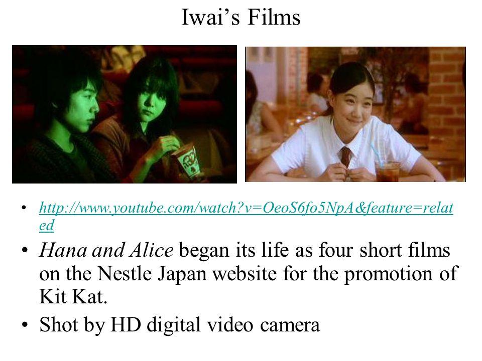 Iwai's Films http://www.youtube.com/watch?v=OeoS6fo5NpA&feature=relat edhttp://www.youtube.com/watch?v=OeoS6fo5NpA&feature=relat ed Hana and Alice beg