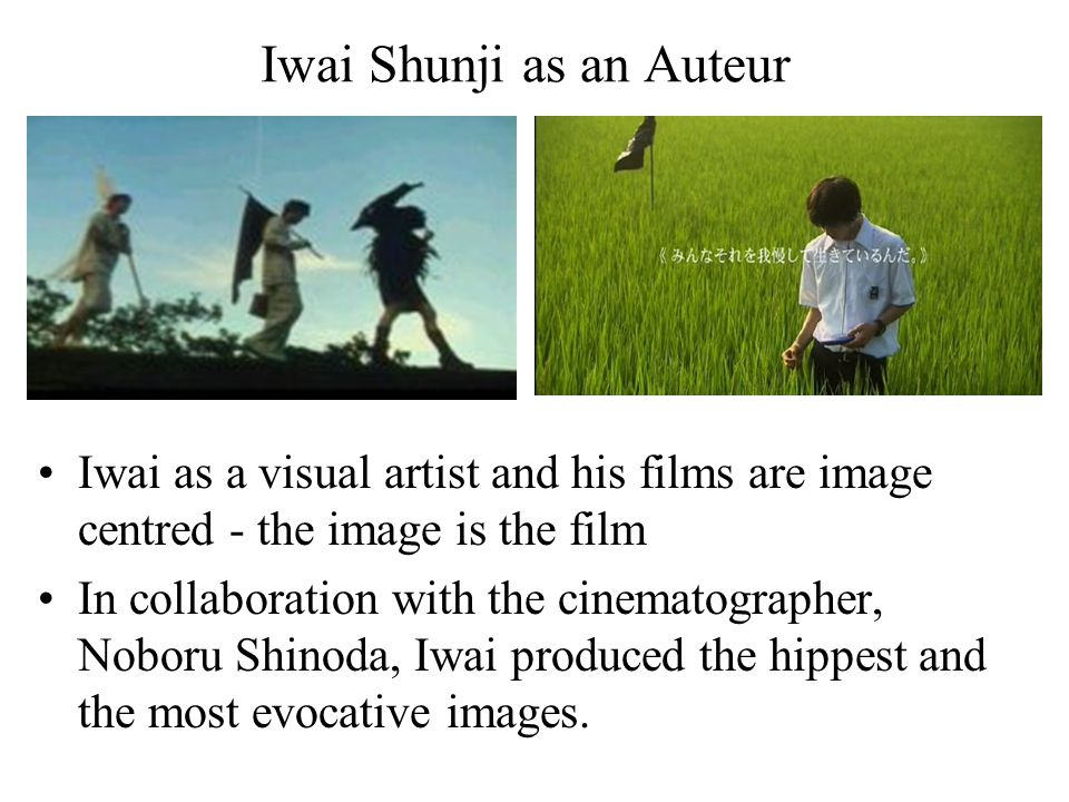Iwai Shunji as an Auteur Iwai as a visual artist and his films are image centred - the image is the film In collaboration with the cinematographer, No