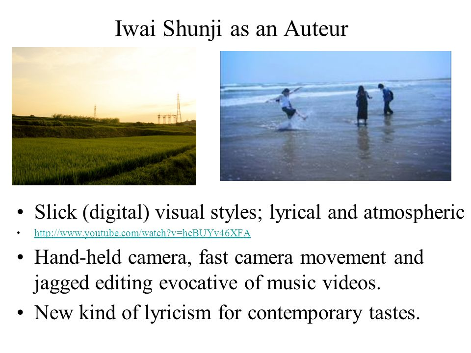 Iwai Shunji as an Auteur Slick (digital) visual styles; lyrical and atmospheric http://www.youtube.com/watch?v=hcBUYv46XFA Hand-held camera, fast came