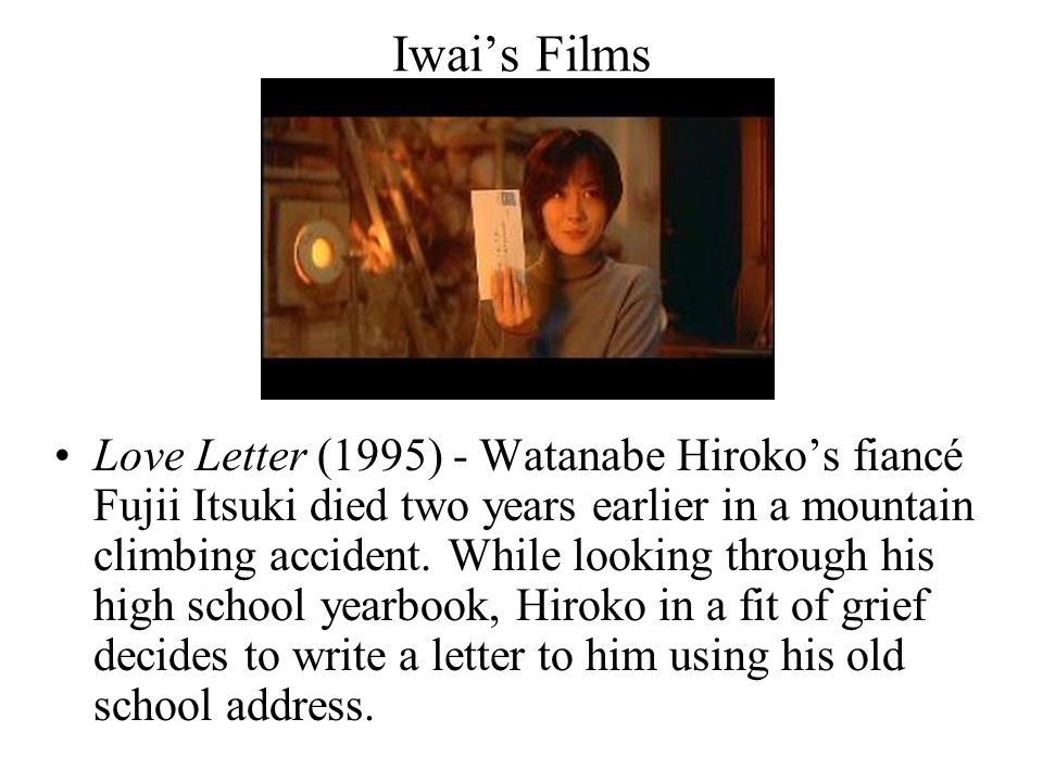 Iwai's Films Love Letter (1995) - Watanabe Hiroko's fiancé Fujii Itsuki died two years earlier in a mountain climbing accident. While looking through