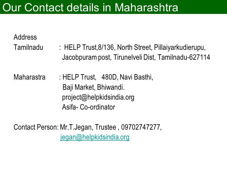 Our Contact details in Maharashtra Address Tamilnadu : HELP Trust,8/136, North Street, Pillaiyarkudierupu, Jacobpuram post, Tirunelveli Dist, Tamilnadu-627114 Maharastra : HELP Trust, 480D, Navi Basthi, Baji Market, Bhiwandi.