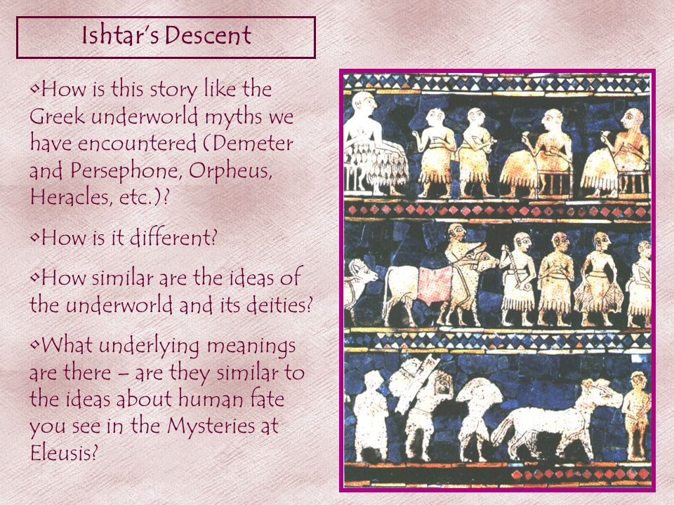 Ishtar's Descent How is this story like the Greek underworld myths we have encountered (Demeter and Persephone, Orpheus, Heracles, etc.).