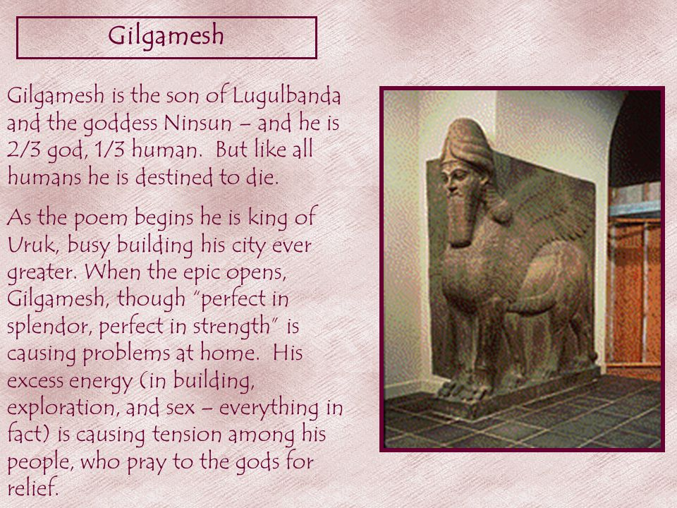 Gilgamesh Gilgamesh is the son of Lugulbanda and the goddess Ninsun – and he is 2/3 god, 1/3 human.