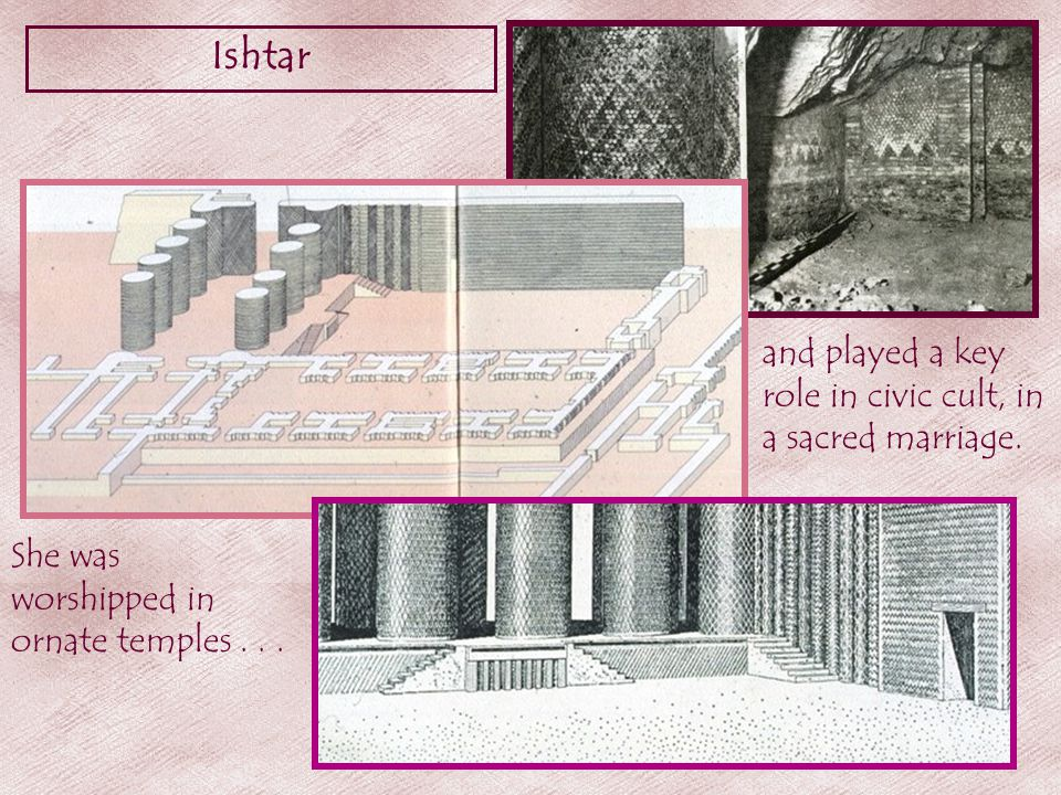 Ishtar She was worshipped in ornate temples...