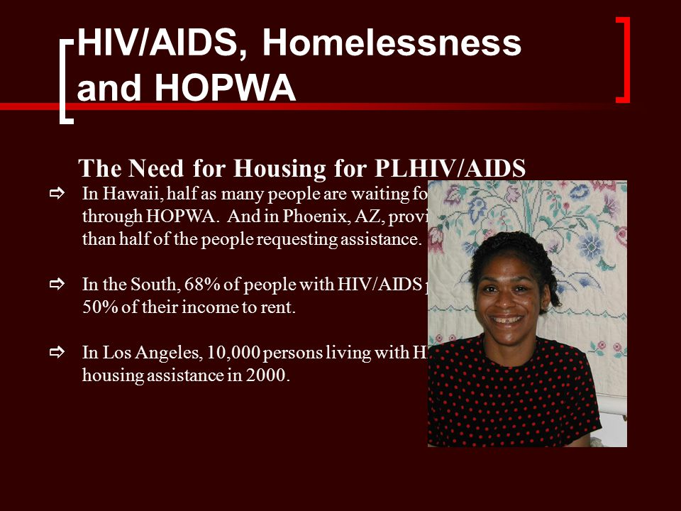 HIV/AIDS, Homelessness and HOPWA The Need for Housing for PLHIV/AIDS  In Hawaii, half as many people are waiting for assistance as are served through HOPWA.