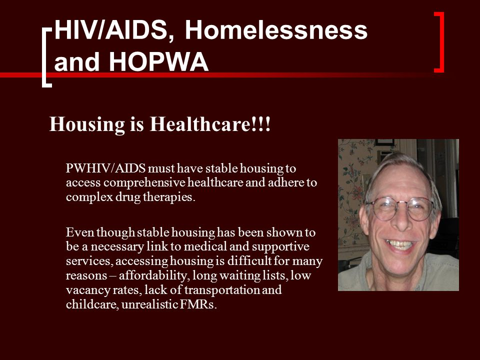 HIV/AIDS, Homelessness and HOPWA PWHIV/AIDS must have stable housing to access comprehensive healthcare and adhere to complex drug therapies.