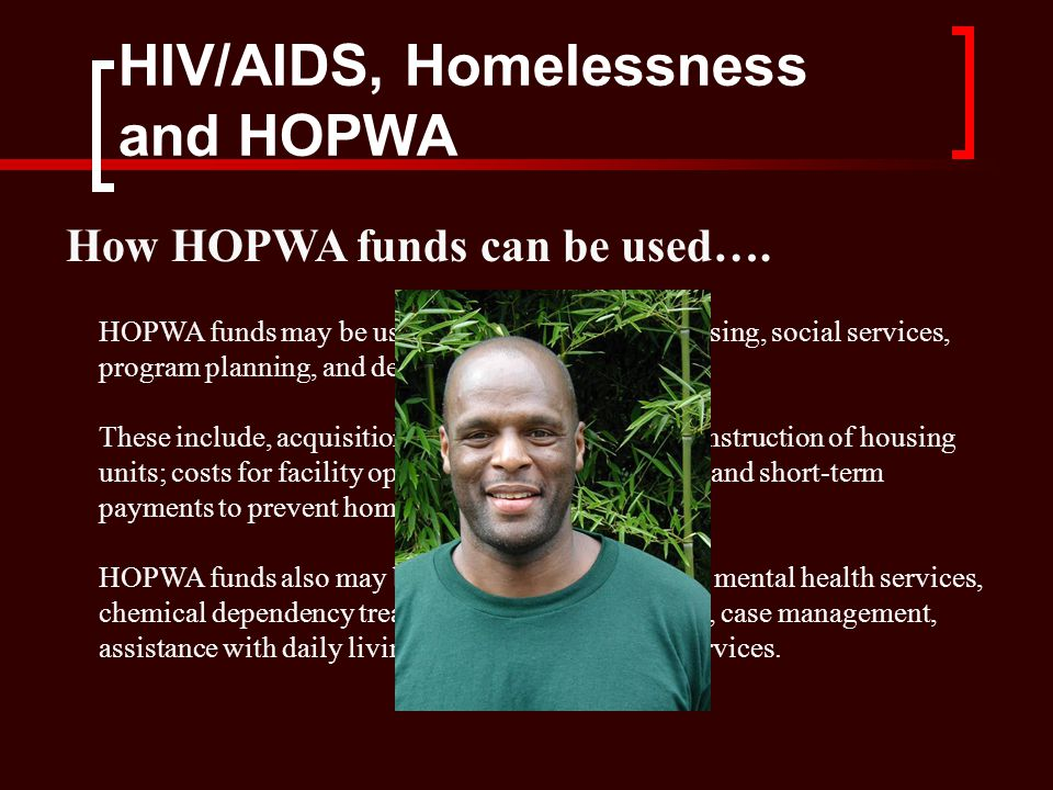 HIV/AIDS, Homelessness and HOPWA HOPWA funds may be used for a wide range of housing, social services, program planning, and development costs.