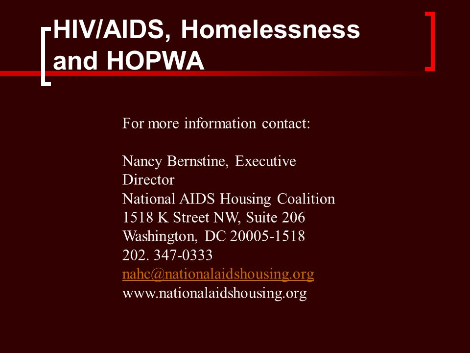 HIV/AIDS, Homelessness and HOPWA For more information contact: Nancy Bernstine, Executive Director National AIDS Housing Coalition 1518 K Street NW, Suite 206 Washington, DC 20005-1518 202.