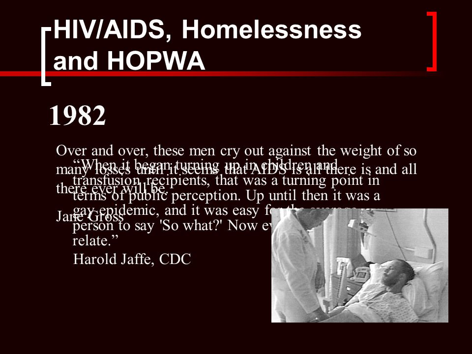HIV/AIDS, Homelessness and HOPWA When it began turning up in children and transfusion recipients, that was a turning point in terms of public perception.