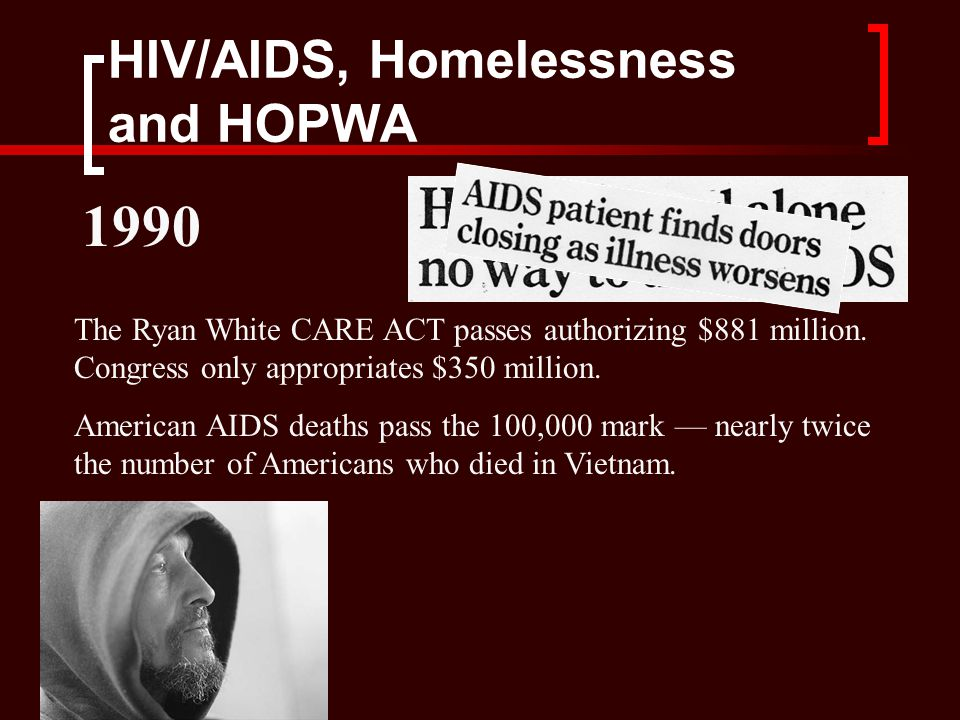 HIV/AIDS, Homelessness and HOPWA The Ryan White CARE ACT passes authorizing $881 million.
