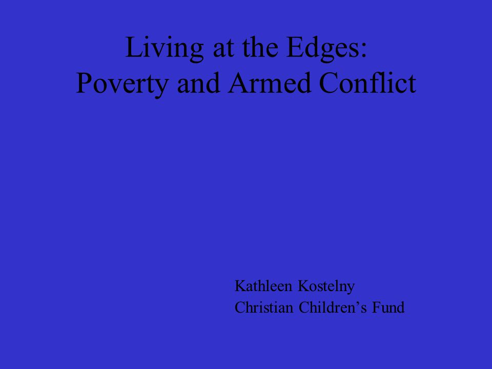 Living at the Edges: Poverty and Armed Conflict Kathleen Kostelny Christian Children's Fund