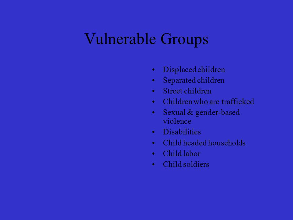 Vulnerable Groups Displaced children Separated children Street children Children who are trafficked Sexual & gender-based violence Disabilities Child headed households Child labor Child soldiers