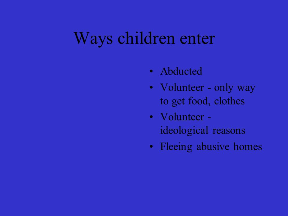 Ways children enter Abducted Volunteer - only way to get food, clothes Volunteer - ideological reasons Fleeing abusive homes