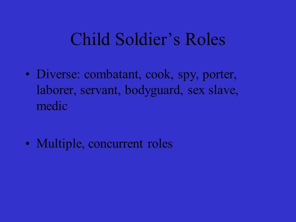 Child Soldier's Roles Diverse: combatant, cook, spy, porter, laborer, servant, bodyguard, sex slave, medic Multiple, concurrent roles
