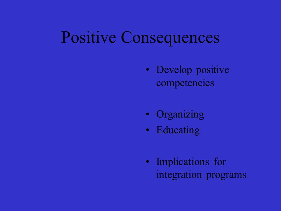 Positive Consequences Develop positive competencies Organizing Educating Implications for integration programs