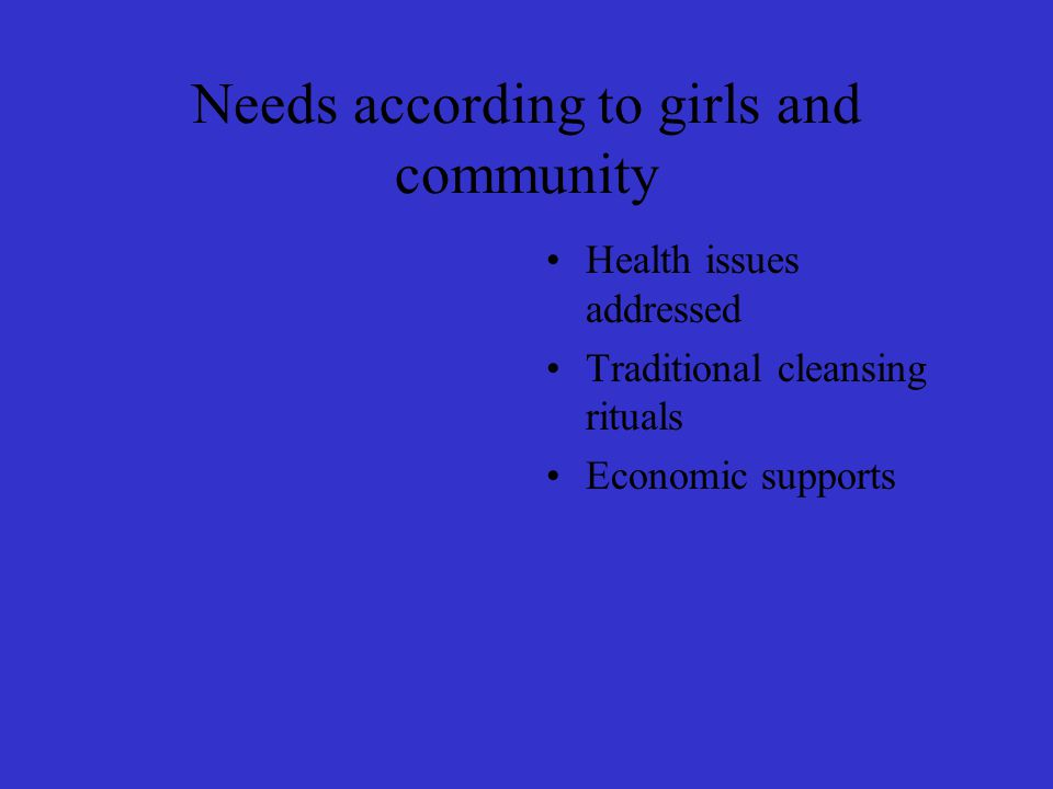 Needs according to girls and community Health issues addressed Traditional cleansing rituals Economic supports