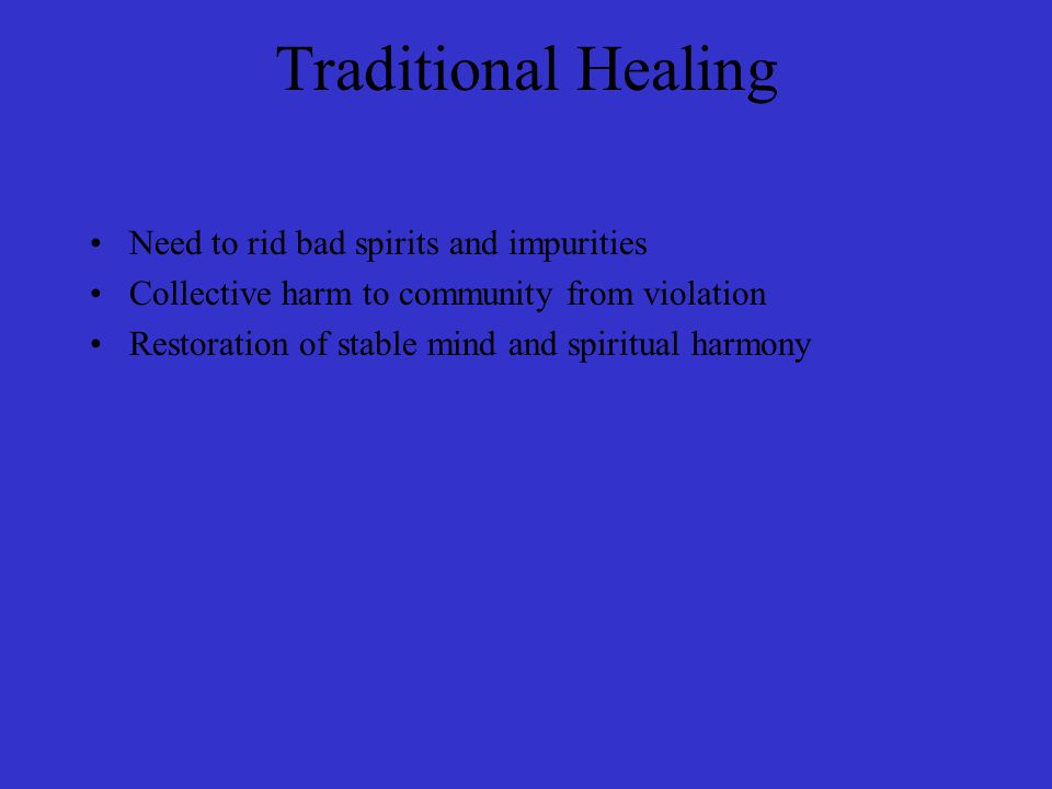 Traditional Healing Need to rid bad spirits and impurities Collective harm to community from violation Restoration of stable mind and spiritual harmony