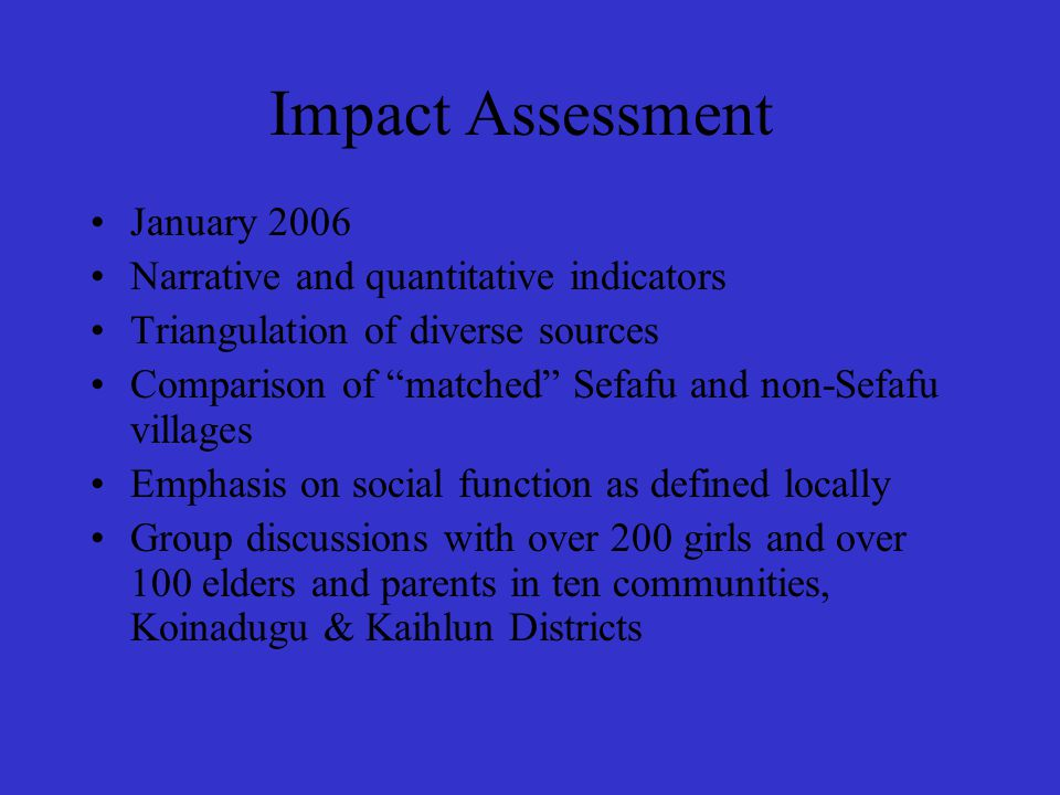 Impact Assessment January 2006 Narrative and quantitative indicators Triangulation of diverse sources Comparison of matched Sefafu and non-Sefafu villages Emphasis on social function as defined locally Group discussions with over 200 girls and over 100 elders and parents in ten communities, Koinadugu & Kaihlun Districts