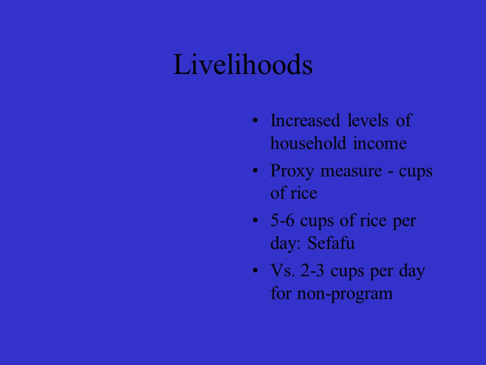 Livelihoods Increased levels of household income Proxy measure - cups of rice 5-6 cups of rice per day: Sefafu Vs.