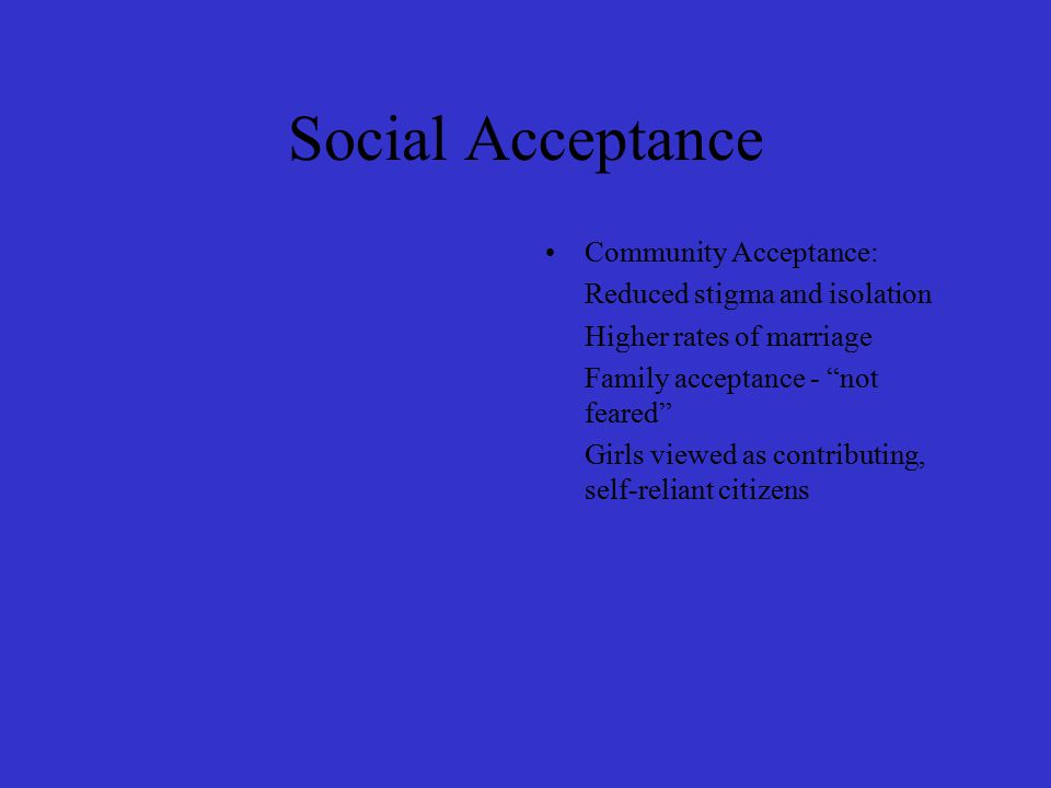 Social Acceptance Community Acceptance: Reduced stigma and isolation Higher rates of marriage Family acceptance - not feared Girls viewed as contributing, self-reliant citizens