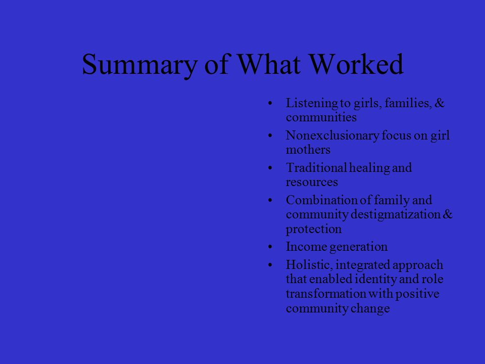Summary of What Worked Listening to girls, families, & communities Nonexclusionary focus on girl mothers Traditional healing and resources Combination of family and community destigmatization & protection Income generation Holistic, integrated approach that enabled identity and role transformation with positive community change