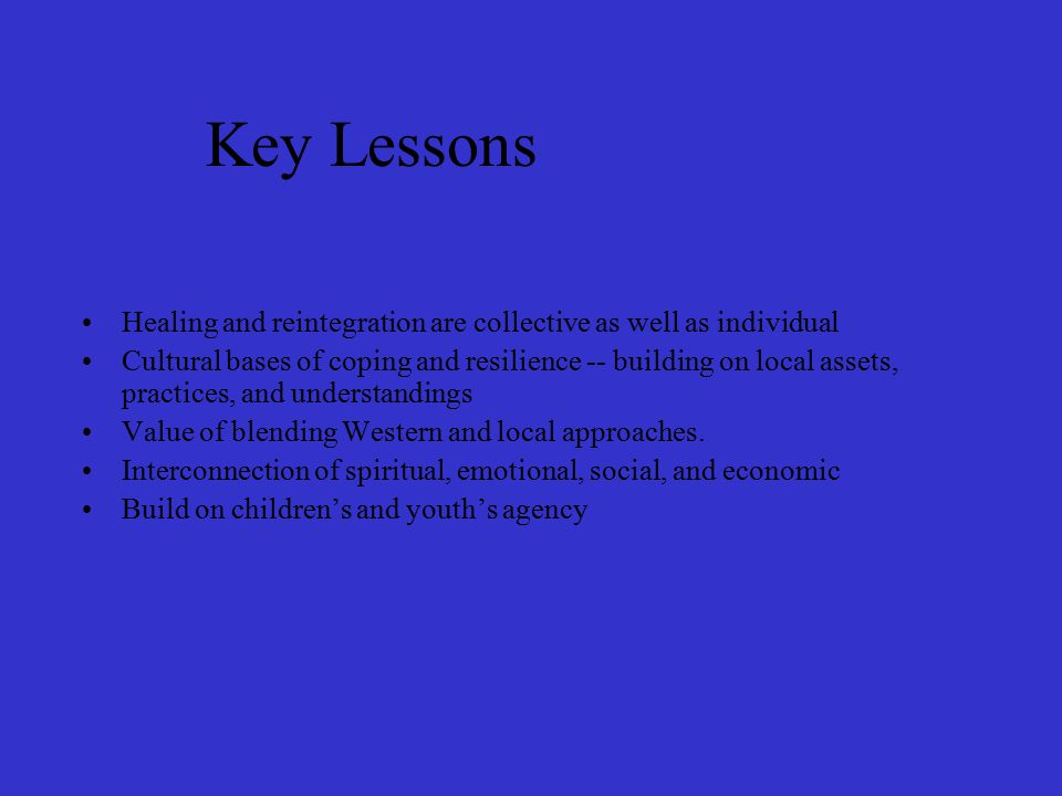 Key Lessons Healing and reintegration are collective as well as individual Cultural bases of coping and resilience -- building on local assets, practices, and understandings Value of blending Western and local approaches.