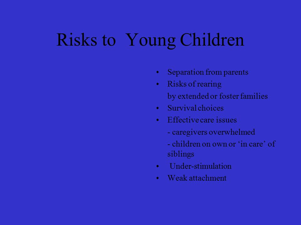 Risks to Young Children Separation from parents Risks of rearing by extended or foster families Survival choices Effective care issues - caregivers overwhelmed - children on own or 'in care' of siblings Under-stimulation Weak attachment
