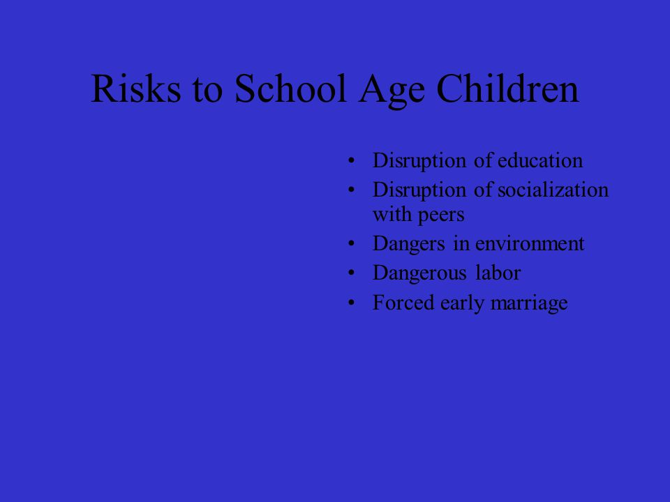Risks to School Age Children Disruption of education Disruption of socialization with peers Dangers in environment Dangerous labor Forced early marriage