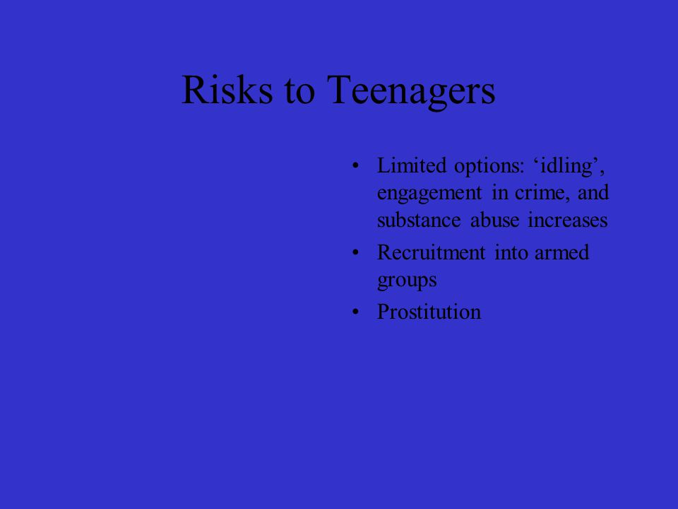 Risks to Teenagers Limited options: 'idling', engagement in crime, and substance abuse increases Recruitment into armed groups Prostitution