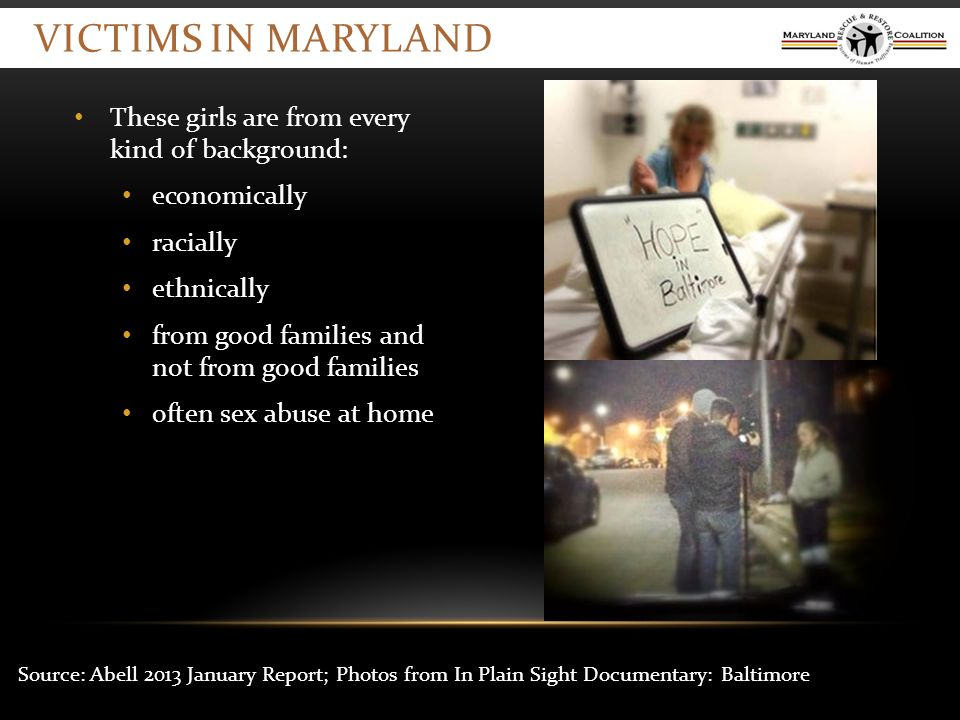 VICTIMS IN MARYLAND These girls are from every kind of background: economically racially ethnically from good families and not from good families often sex abuse at home Source: Abell 2013 January Report; Photos from In Plain Sight Documentary: Baltimore