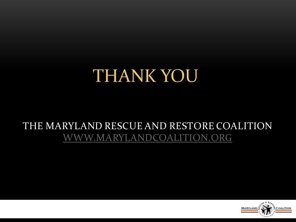 THE MARYLAND RESCUE AND RESTORE COALITION WWW.MARYLANDCOALITION.ORG WWW.MARYLANDCOALITION.ORG THANK YOU