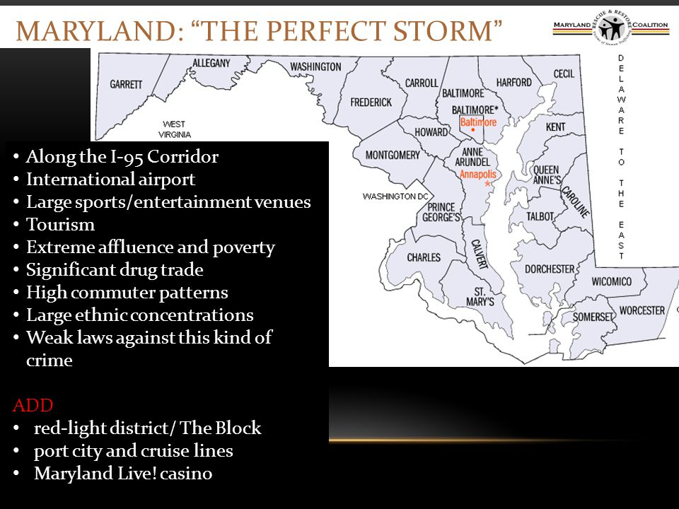 MARYLAND: THE PERFECT STORM Along the I-95 Corridor International airport Large sports/entertainment venues Tourism Extreme affluence and poverty Significant drug trade High commuter patterns Large ethnic concentrations Weak laws against this kind of crime ADD red-light district/ The Block port city and cruise lines Maryland Live.