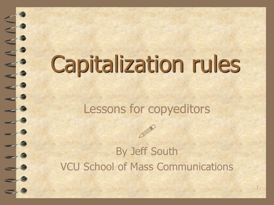 1 Capitalization rules Lessons for copyeditors  By Jeff South VCU School of Mass Communications