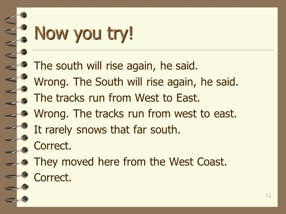 12 Now you try! The south will rise again, he said. Wrong. The South will rise again, he said. The tracks run from West to East. Wrong. The tracks run