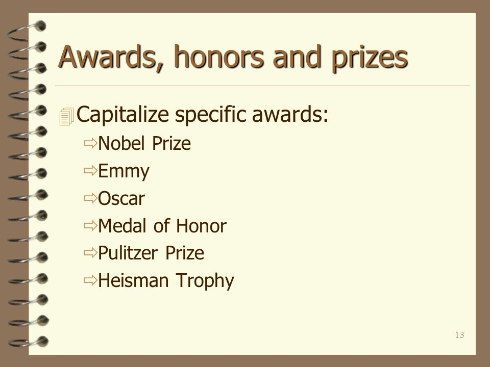13 Awards, honors and prizes 4 Capitalize specific awards:  Nobel Prize  Emmy  Oscar  Medal of Honor  Pulitzer Prize  Heisman Trophy