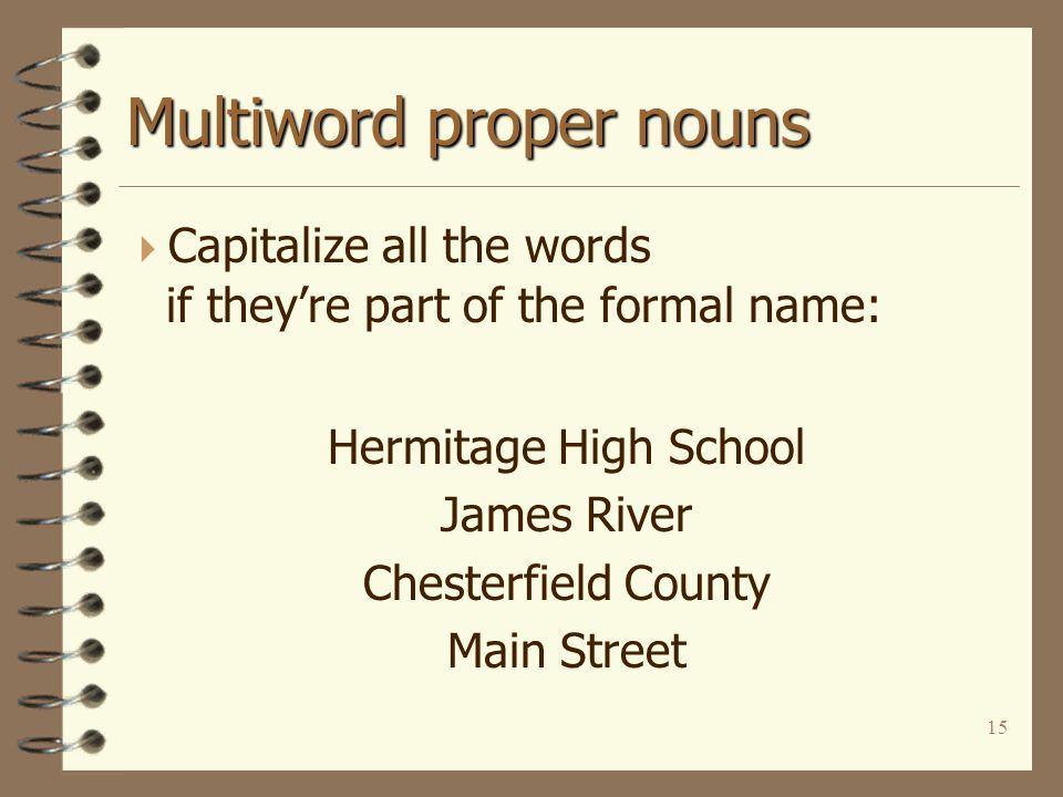 15 Multiword proper nouns  Capitalize all the words if they're part of the formal name: Hermitage High School James River Chesterfield County Main St