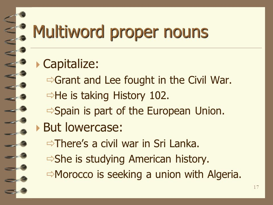 17 Multiword proper nouns  Capitalize:  Grant and Lee fought in the Civil War.