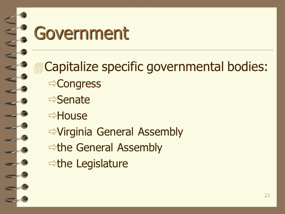 21 Government 4 Capitalize specific governmental bodies:  Congress  Senate  House  Virginia General Assembly  the General Assembly  the Legislature