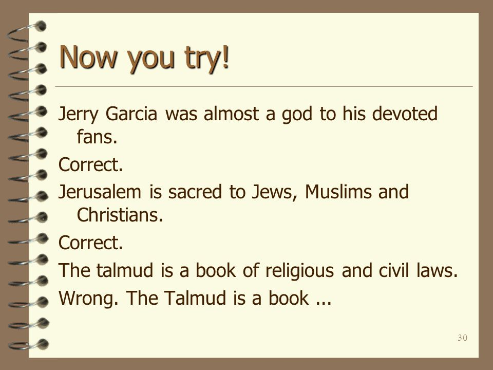 30 Now you try! Jerry Garcia was almost a god to his devoted fans. Correct. Jerusalem is sacred to Jews, Muslims and Christians. Correct. The talmud i