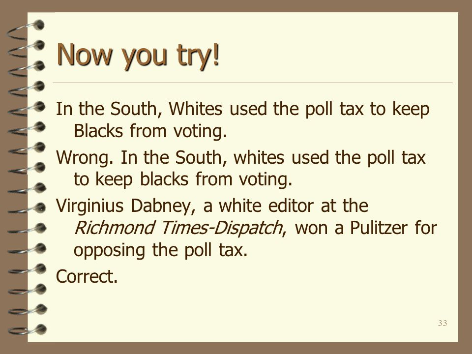 33 Now you try. In the South, Whites used the poll tax to keep Blacks from voting.