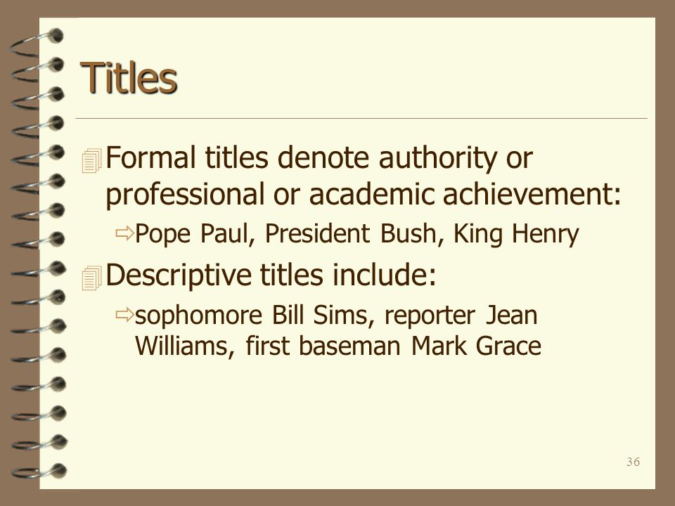 36 Titles 4 Formal titles denote authority or professional or academic achievement:  Pope Paul, President Bush, King Henry 4 Descriptive titles include:  sophomore Bill Sims, reporter Jean Williams, first baseman Mark Grace