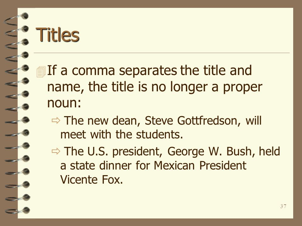 37 Titles 4 If a comma separates the title and name, the title is no longer a proper noun:  The new dean, Steve Gottfredson, will meet with the students.