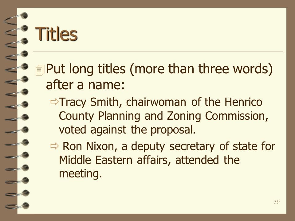 39 Titles 4 Put long titles (more than three words) after a name:  Tracy Smith, chairwoman of the Henrico County Planning and Zoning Commission, voted against the proposal.