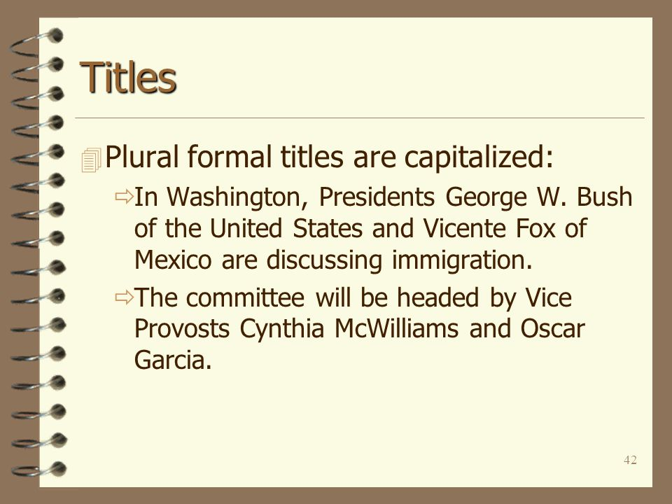 42 Titles 4 Plural formal titles are capitalized:  In Washington, Presidents George W. Bush of the United States and Vicente Fox of Mexico are discus
