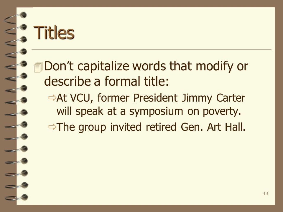 43 Titles 4 Don't capitalize words that modify or describe a formal title:  At VCU, former President Jimmy Carter will speak at a symposium on poverty.